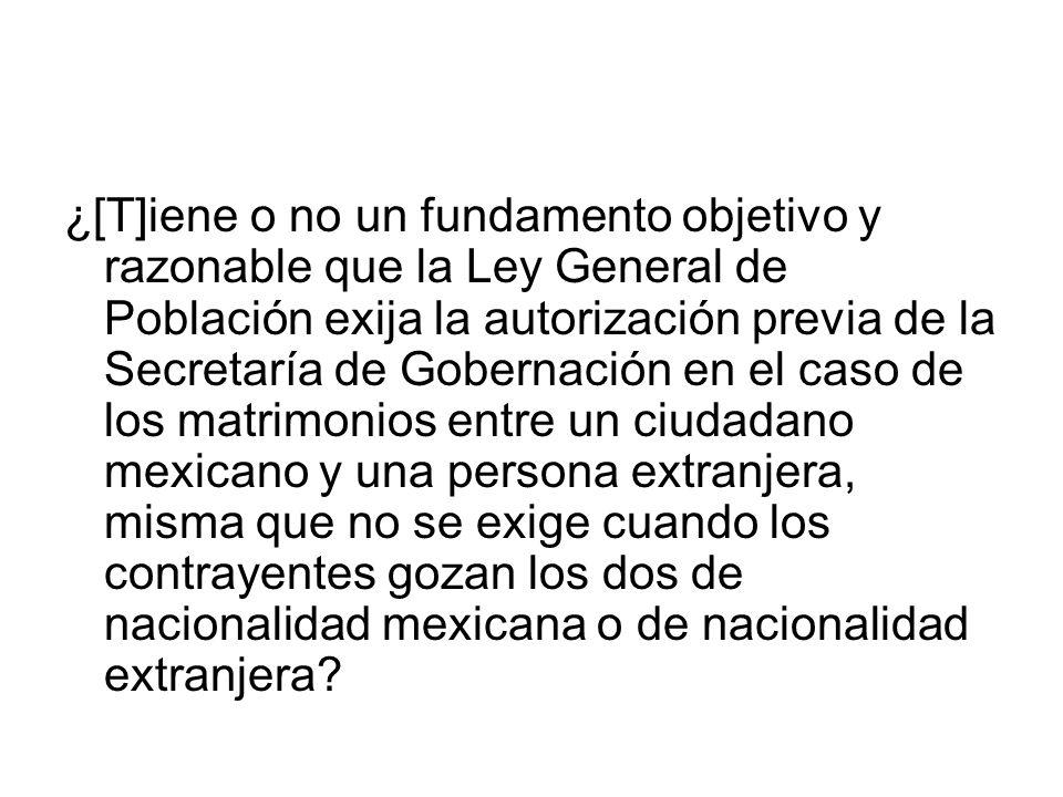 ¿[T]iene o no un fundamento objetivo y razonable que la Ley General de Población exija la autorización previa de la Secretaría de Gobernación en el caso de los matrimonios entre un ciudadano mexicano y una persona extranjera, misma que no se exige cuando los contrayentes gozan los dos de nacionalidad mexicana o de nacionalidad extranjera